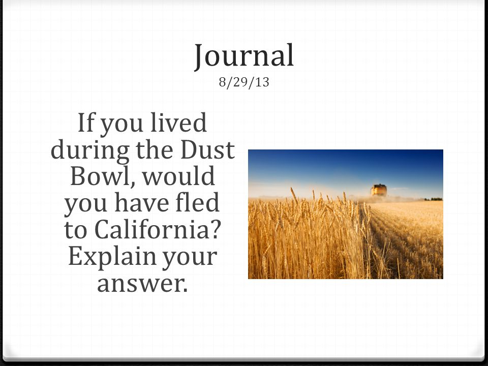 Journal 8/29/13 If you lived during the Dust Bowl, would you have fled to California.