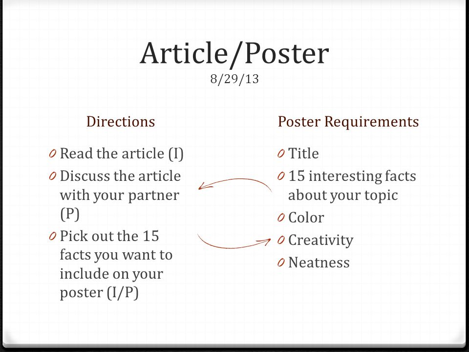Article/Poster 8/29/13 DirectionsPoster Requirements 0 Read the article (I) 0 Discuss the article with your partner (P) 0 Pick out the 15 facts you want to include on your poster (I/P) 0 Title 0 15 interesting facts about your topic 0 Color 0 Creativity 0 Neatness