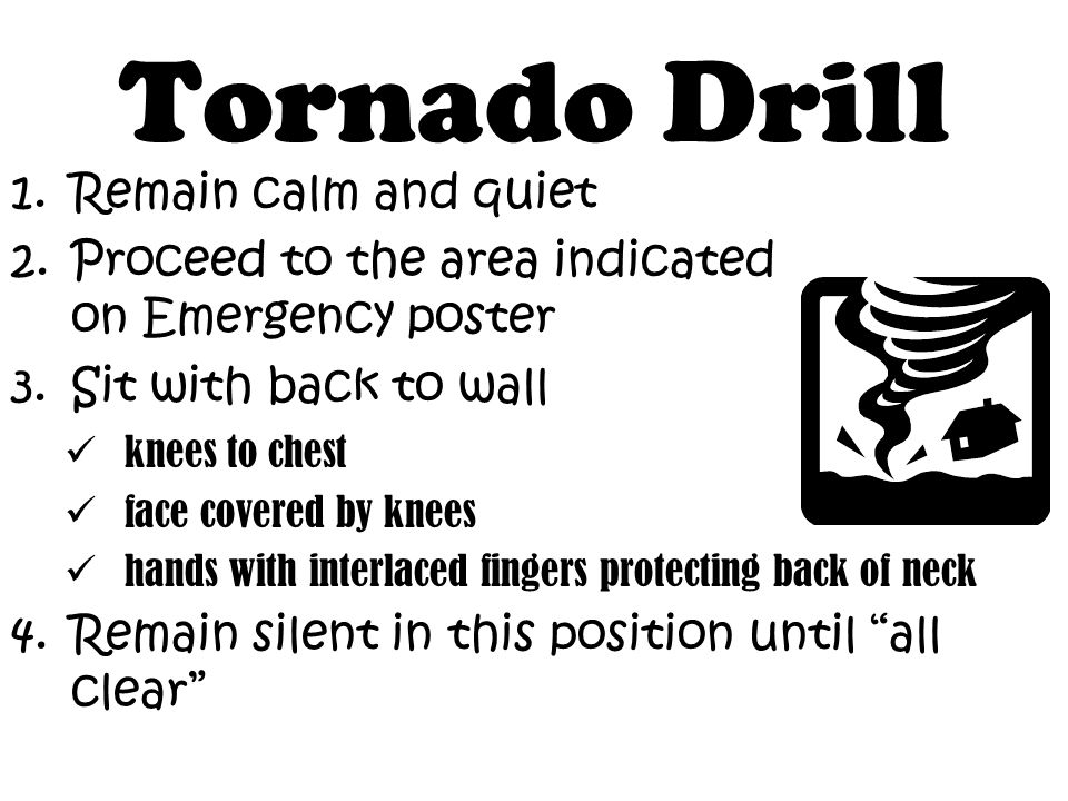 1.Remain calm and quiet 2.Proceed to the area indicated on Emergency poster 3.Sit with back to wall knees to chest face covered by knees hands with interlaced fingers protecting back of neck 4.Remain silent in this position until all clear Tornado Drill