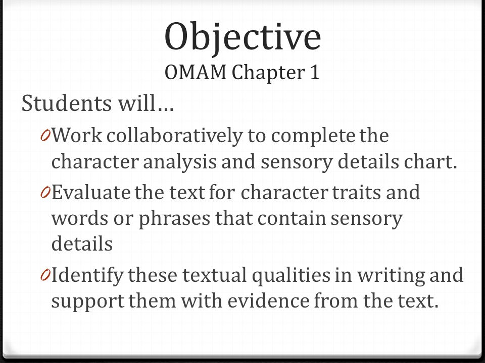 Objective OMAM Chapter 1 Students will… 0 Work collaboratively to complete the character analysis and sensory details chart.