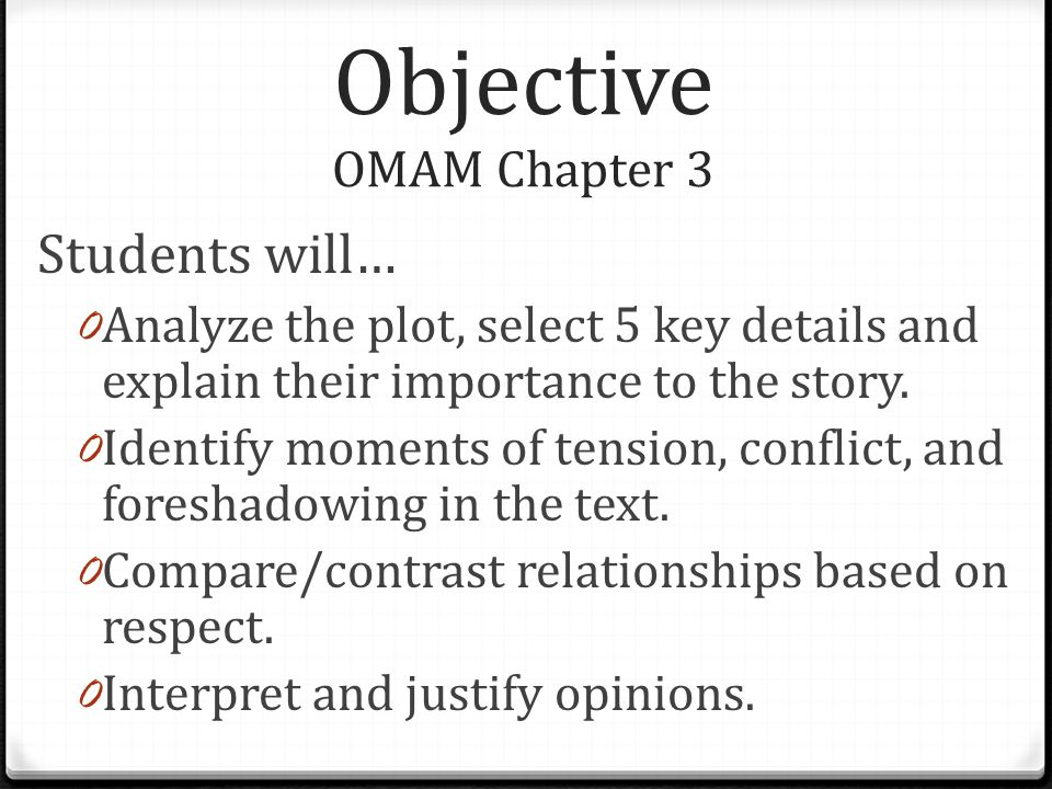 Objective OMAM Chapter 3 Students will… 0 Analyze the plot, select 5 key details and explain their importance to the story.