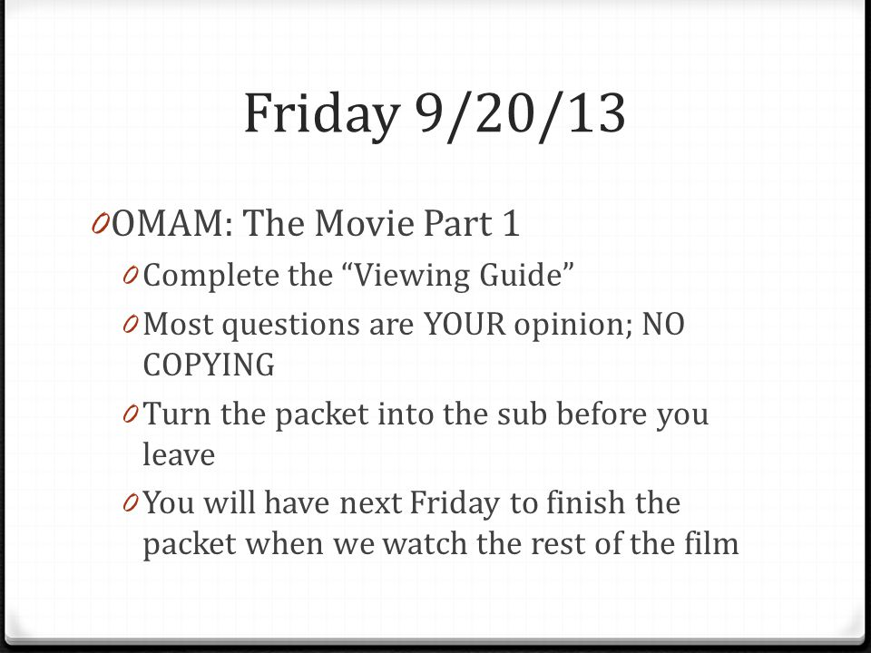 Friday 9/20/13 0 OMAM: The Movie Part 1 0 Complete the Viewing Guide 0 Most questions are YOUR opinion; NO COPYING 0 Turn the packet into the sub before you leave 0 You will have next Friday to finish the packet when we watch the rest of the film