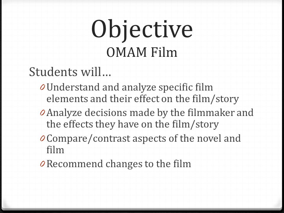 Objective OMAM Film Students will… 0 Understand and analyze specific film elements and their effect on the film/story 0 Analyze decisions made by the filmmaker and the effects they have on the film/story 0 Compare/contrast aspects of the novel and film 0 Recommend changes to the film