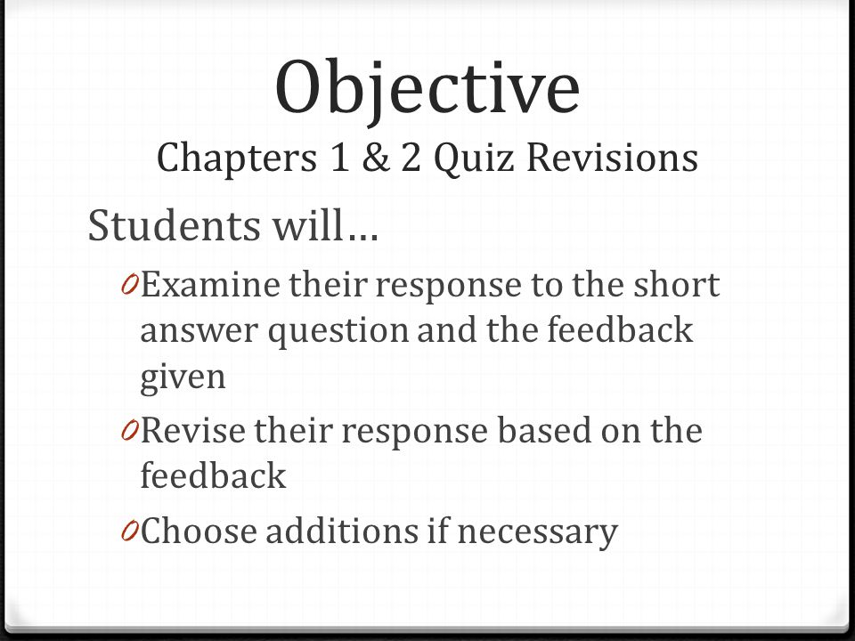 Objective Chapters 1 & 2 Quiz Revisions Students will… 0 Examine their response to the short answer question and the feedback given 0 Revise their response based on the feedback 0 Choose additions if necessary