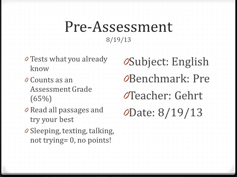 Pre-Assessment 8/19/13 0 Tests what you already know 0 Counts as an Assessment Grade (65%) 0 Read all passages and try your best 0 Sleeping, texting, talking, not trying= 0, no points.