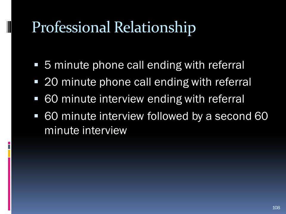 Professional Relationship  5 minute phone call ending with referral  20 minute phone call ending with referral  60 minute interview ending with ref