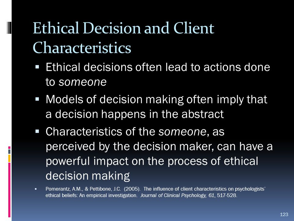 Ethical Decision and Client Characteristics  Ethical decisions often lead to actions done to someone  Models of decision making often imply that a d