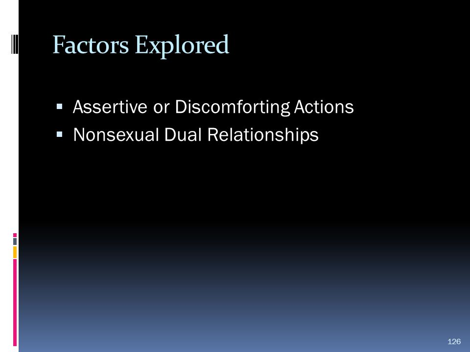 Factors Explored  Assertive or Discomforting Actions  Nonsexual Dual Relationships 126
