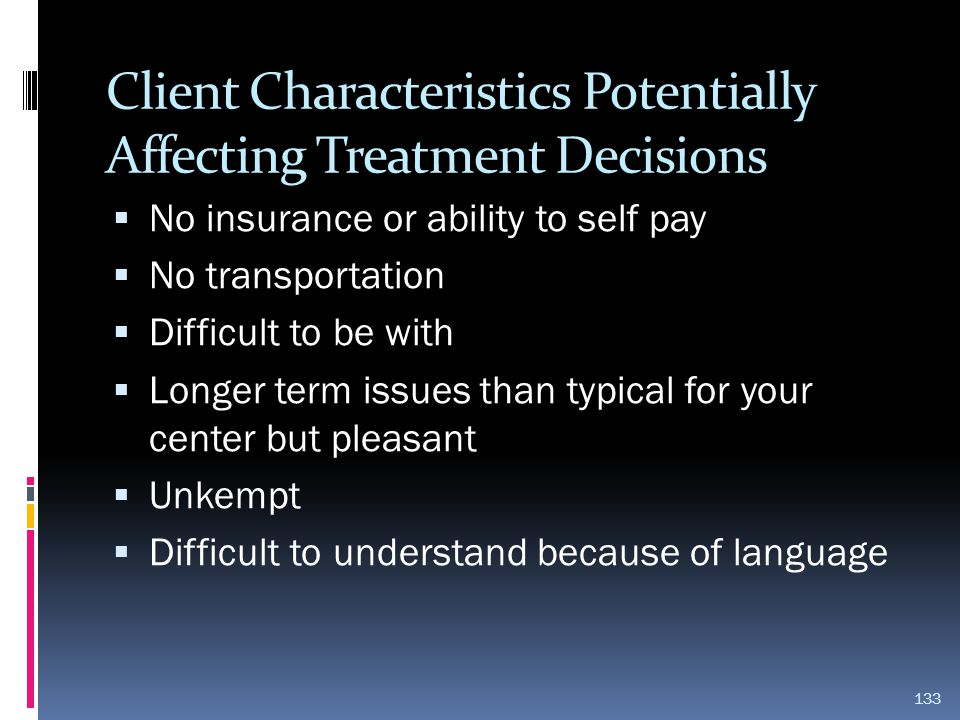 Client Characteristics Potentially Affecting Treatment Decisions  No insurance or ability to self pay  No transportation  Difficult to be with  Lo