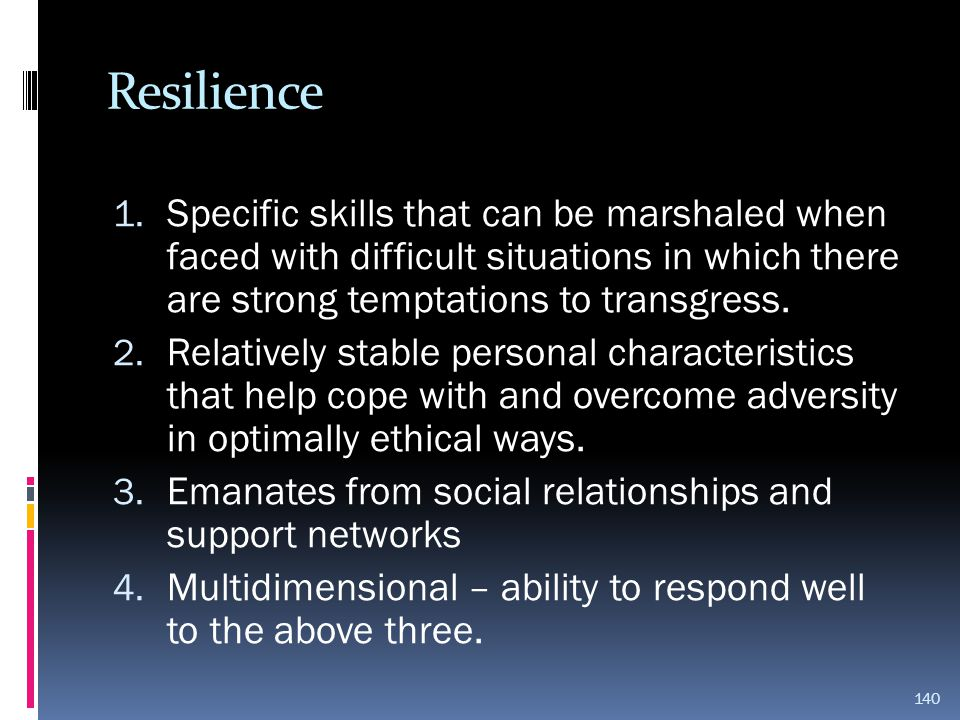 Resilience 1. Specific skills that can be marshaled when faced with difficult situations in which there are strong temptations to transgress. 2. Relat