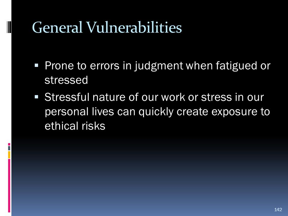 General Vulnerabilities  Prone to errors in judgment when fatigued or stressed  Stressful nature of our work or stress in our personal lives can qui