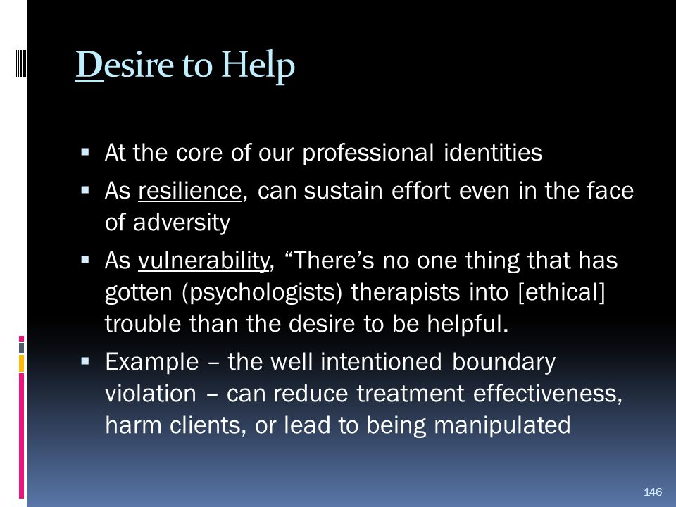 "Desire to Help  At the core of our professional identities  As resilience, can sustain effort even in the face of adversity  As vulnerability, ""The"