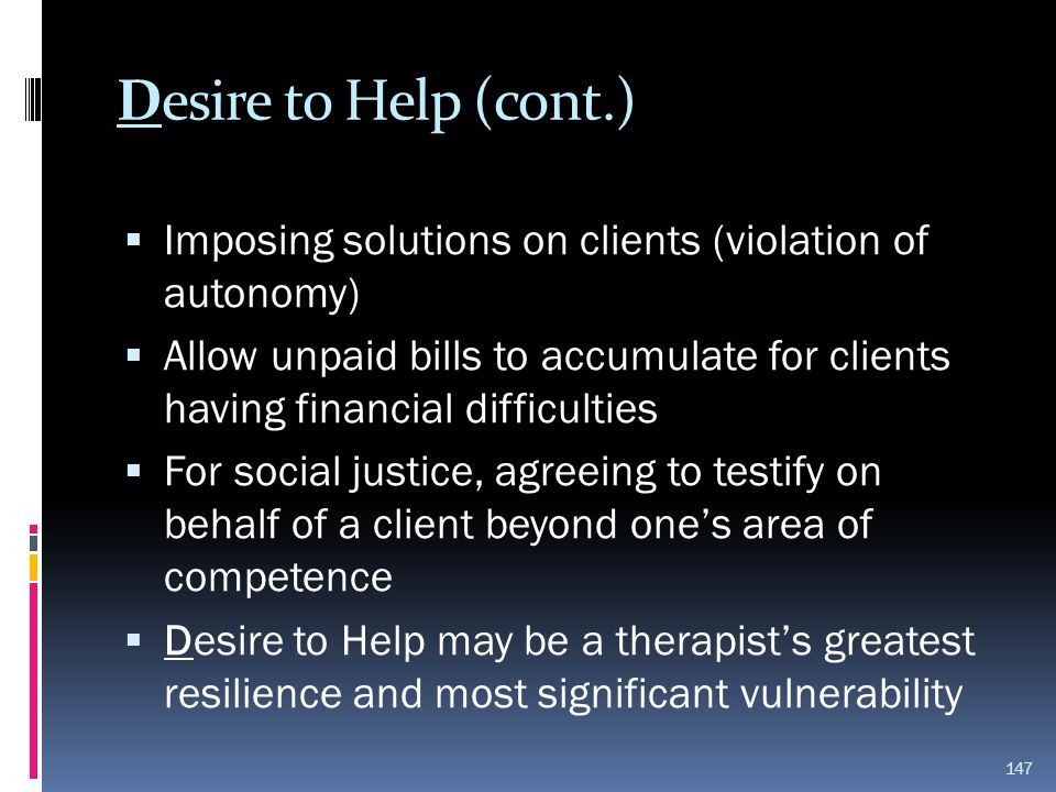 Desire to Help (cont.)  Imposing solutions on clients (violation of autonomy)  Allow unpaid bills to accumulate for clients having financial difficu