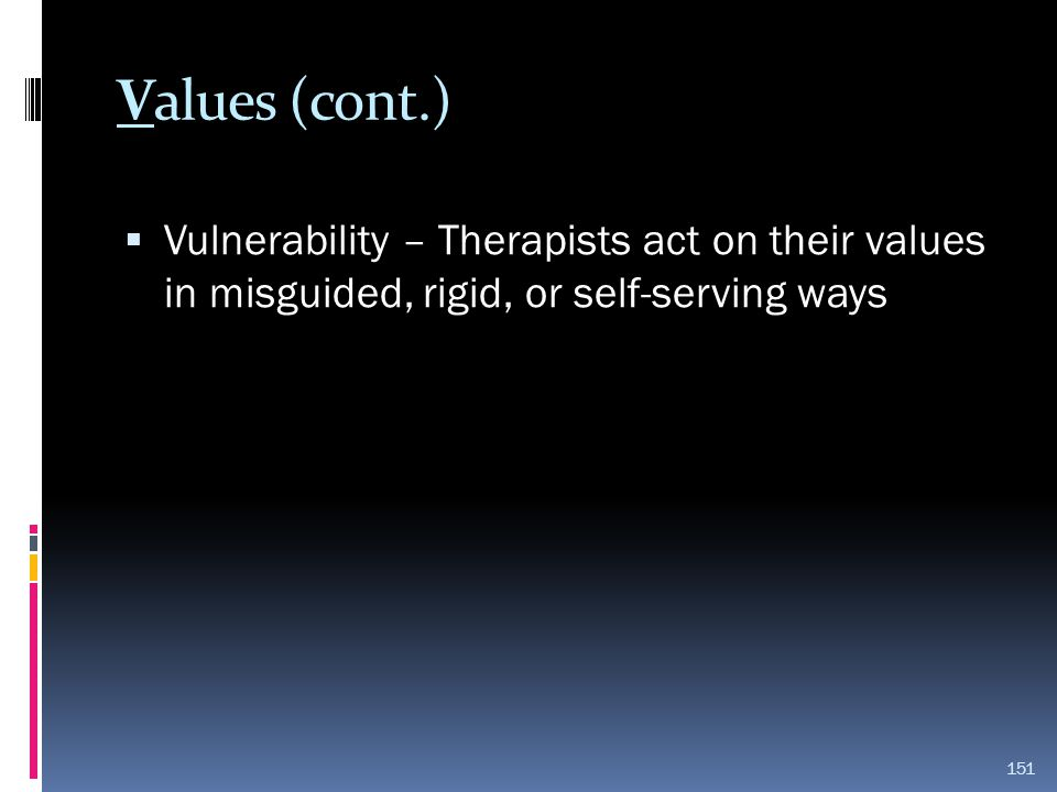 Values (cont.)  Vulnerability – Therapists act on their values in misguided, rigid, or self-serving ways 151