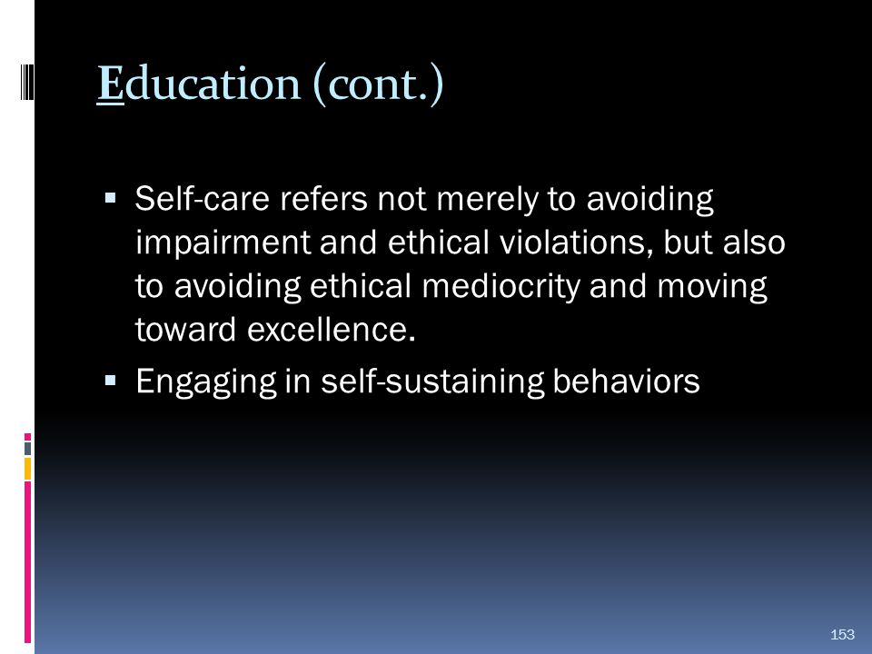 Education (cont.)  Self-care refers not merely to avoiding impairment and ethical violations, but also to avoiding ethical mediocrity and moving towa
