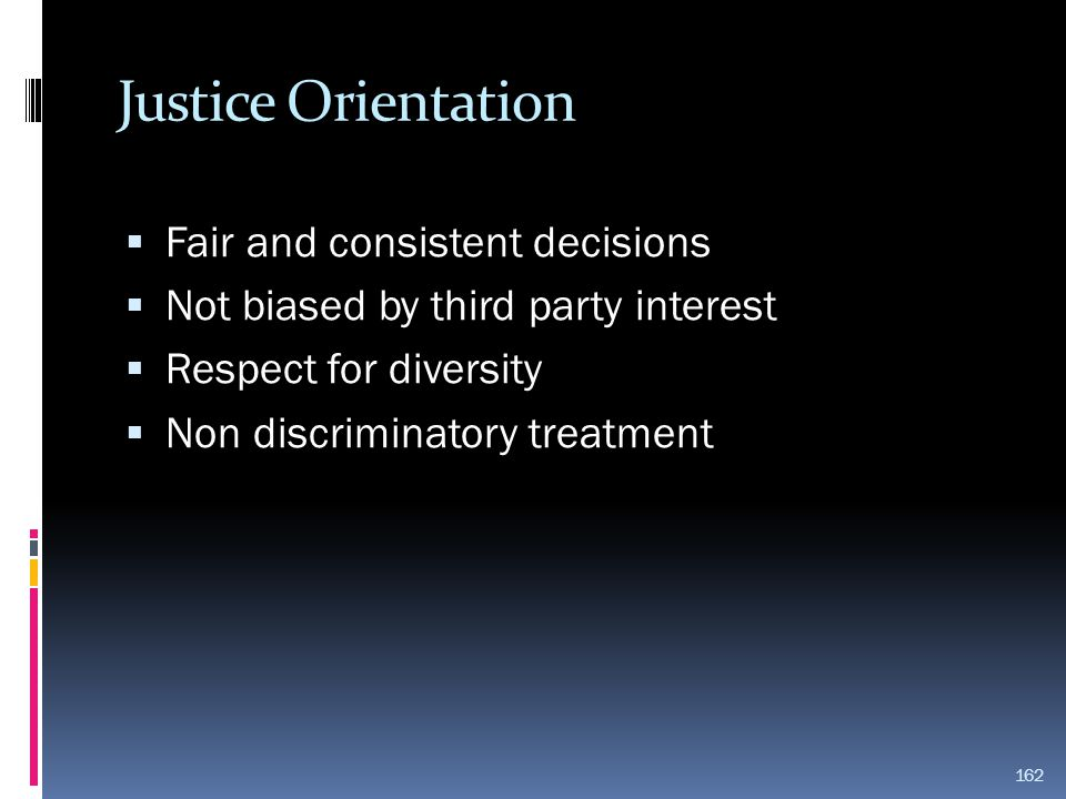 Justice Orientation  Fair and consistent decisions  Not biased by third party interest  Respect for diversity  Non discriminatory treatment 162