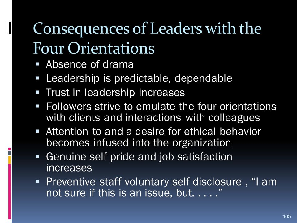 Consequences of Leaders with the Four Orientations  Absence of drama  Leadership is predictable, dependable  Trust in leadership increases  Follow