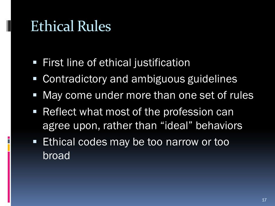 Ethical Rules  First line of ethical justification  Contradictory and ambiguous guidelines  May come under more than one set of rules  Reflect wha