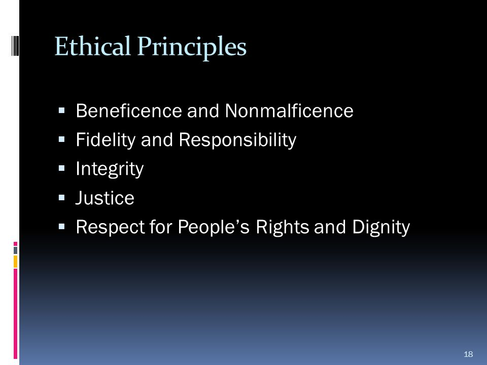 Ethical Principles  Beneficence and Nonmalficence  Fidelity and Responsibility  Integrity  Justice  Respect for People's Rights and Dignity 18