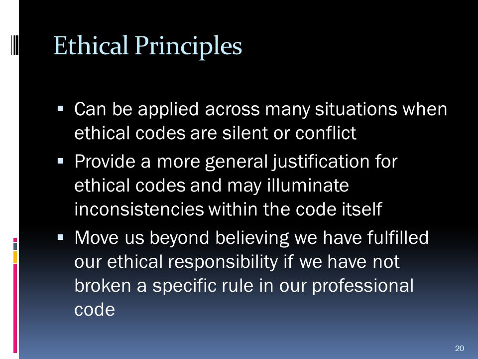 Ethical Principles  Can be applied across many situations when ethical codes are silent or conflict  Provide a more general justification for ethica