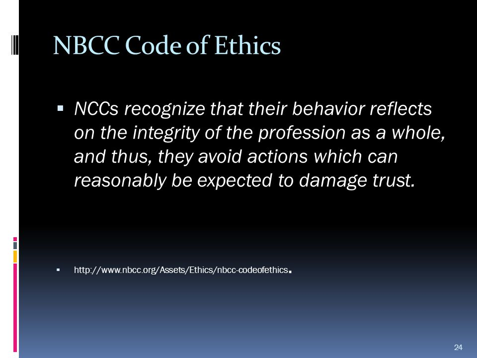 NBCC Code of Ethics  NCCs recognize that their behavior reflects on the integrity of the profession as a whole, and thus, they avoid actions which ca