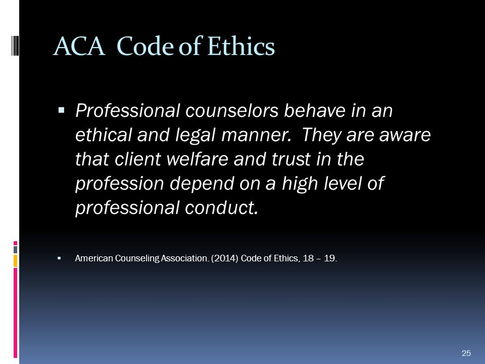 ACA Code of Ethics  Professional counselors behave in an ethical and legal manner. They are aware that client welfare and trust in the profession dep