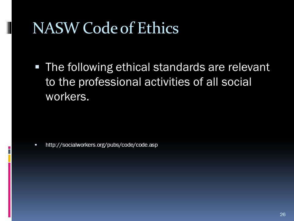 NASW Code of Ethics  The following ethical standards are relevant to the professional activities of all social workers.  http://socialworkers.org/pu