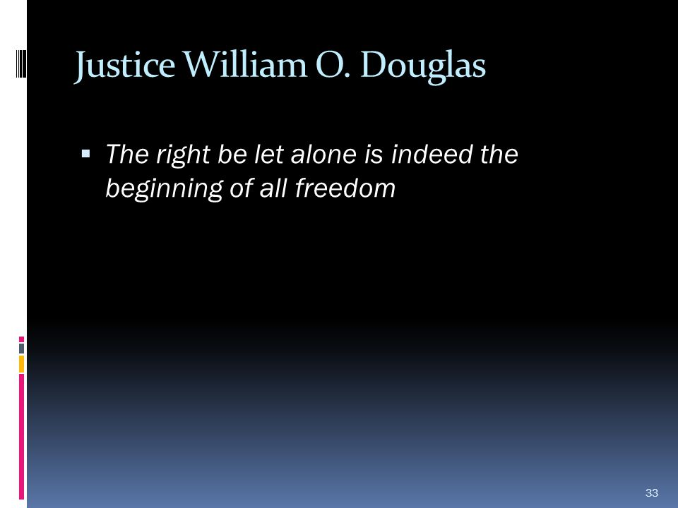 Justice William O. Douglas  The right be let alone is indeed the beginning of all freedom 33
