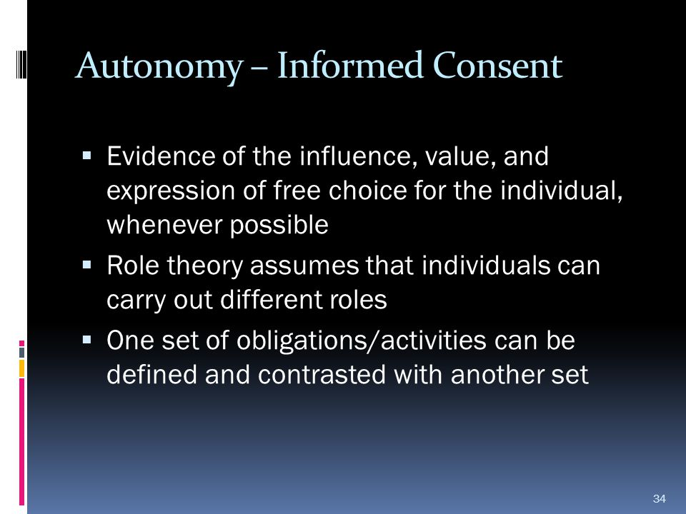 Autonomy – Informed Consent  Evidence of the influence, value, and expression of free choice for the individual, whenever possible  Role theory assu