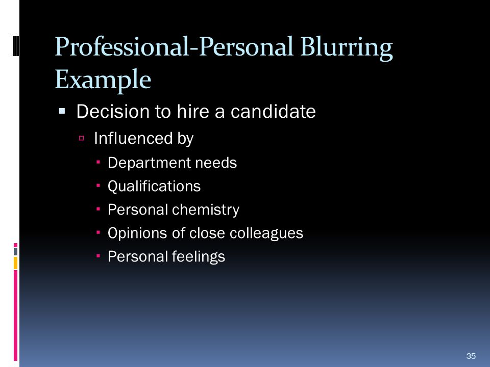 Professional-Personal Blurring Example  Decision to hire a candidate  Influenced by  Department needs  Qualifications  Personal chemistry  Opini