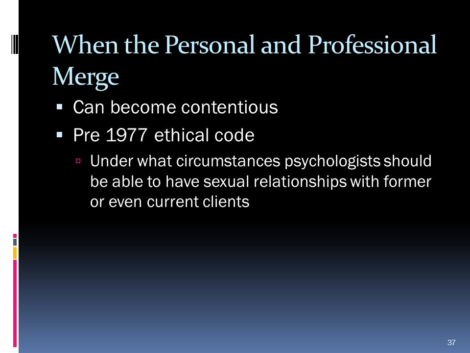 When the Personal and Professional Merge  Can become contentious  Pre 1977 ethical code  Under what circumstances psychologists should be able to h