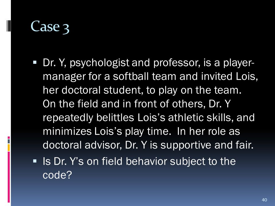 Case 3  Dr. Y, psychologist and professor, is a player- manager for a softball team and invited Lois, her doctoral student, to play on the team. On t