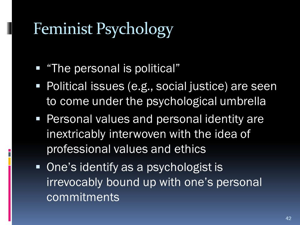 "Feminist Psychology  ""The personal is political""  Political issues (e.g., social justice) are seen to come under the psychological umbrella  Person"