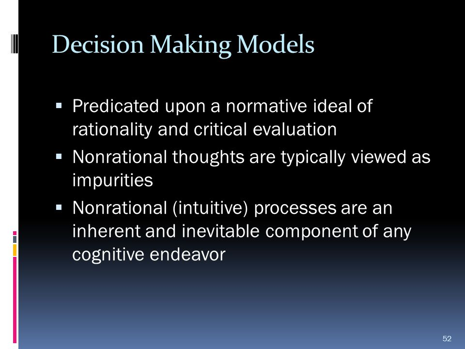 Decision Making Models  Predicated upon a normative ideal of rationality and critical evaluation  Nonrational thoughts are typically viewed as impur