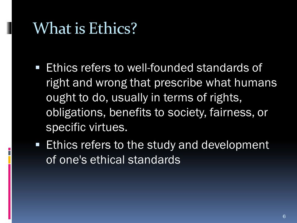 What is Ethics?  Ethics refers to well-founded standards of right and wrong that prescribe what humans ought to do, usually in terms of rights, oblig