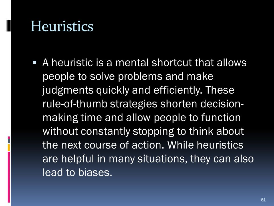 Heuristics  A heuristic is a mental shortcut that allows people to solve problems and make judgments quickly and efficiently. These rule-of-thumb str