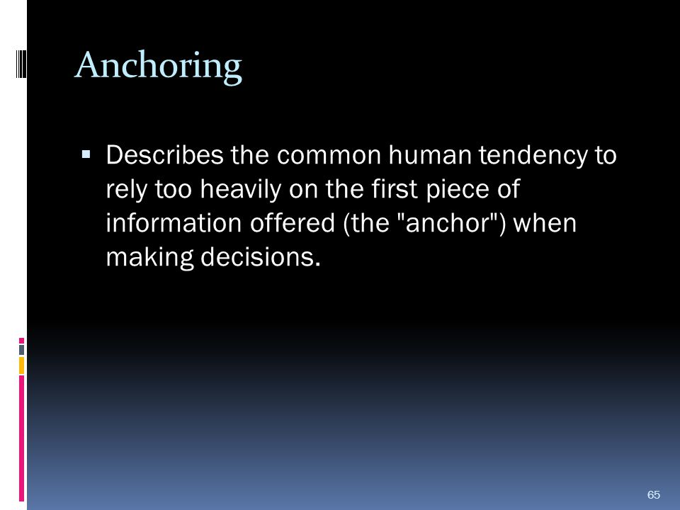 Anchoring  Describes the common human tendency to rely too heavily on the first piece of information offered (the