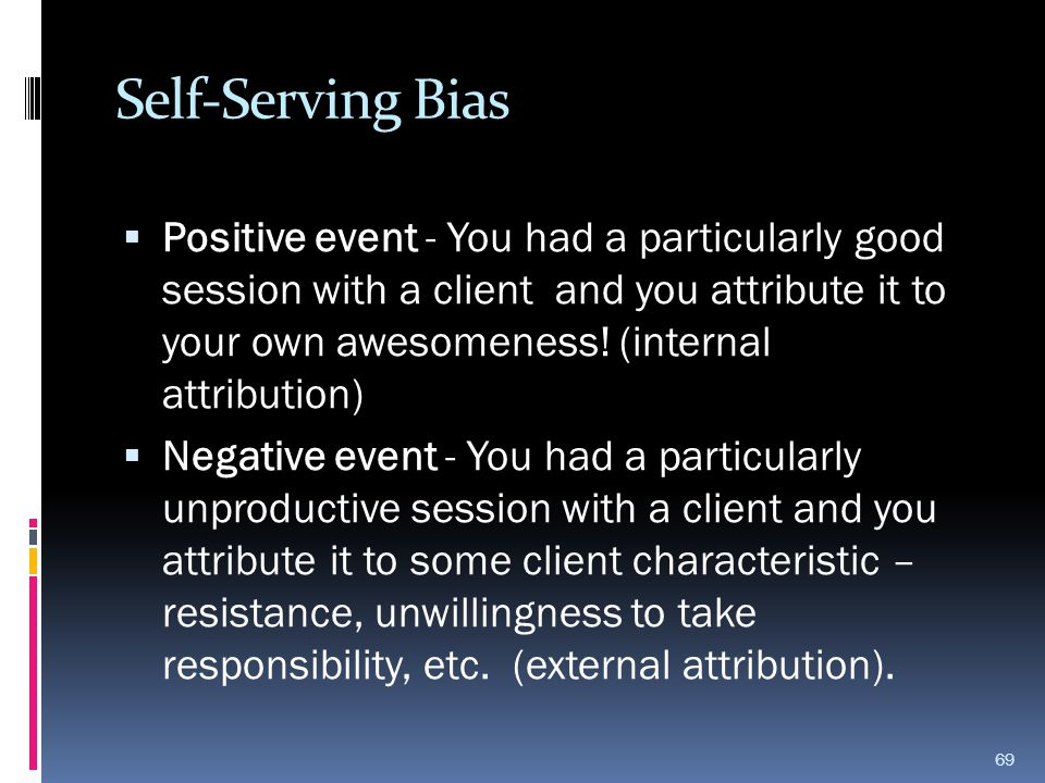 Self-Serving Bias  Positive event - You had a particularly good session with a client and you attribute it to your own awesomeness! (internal attribu