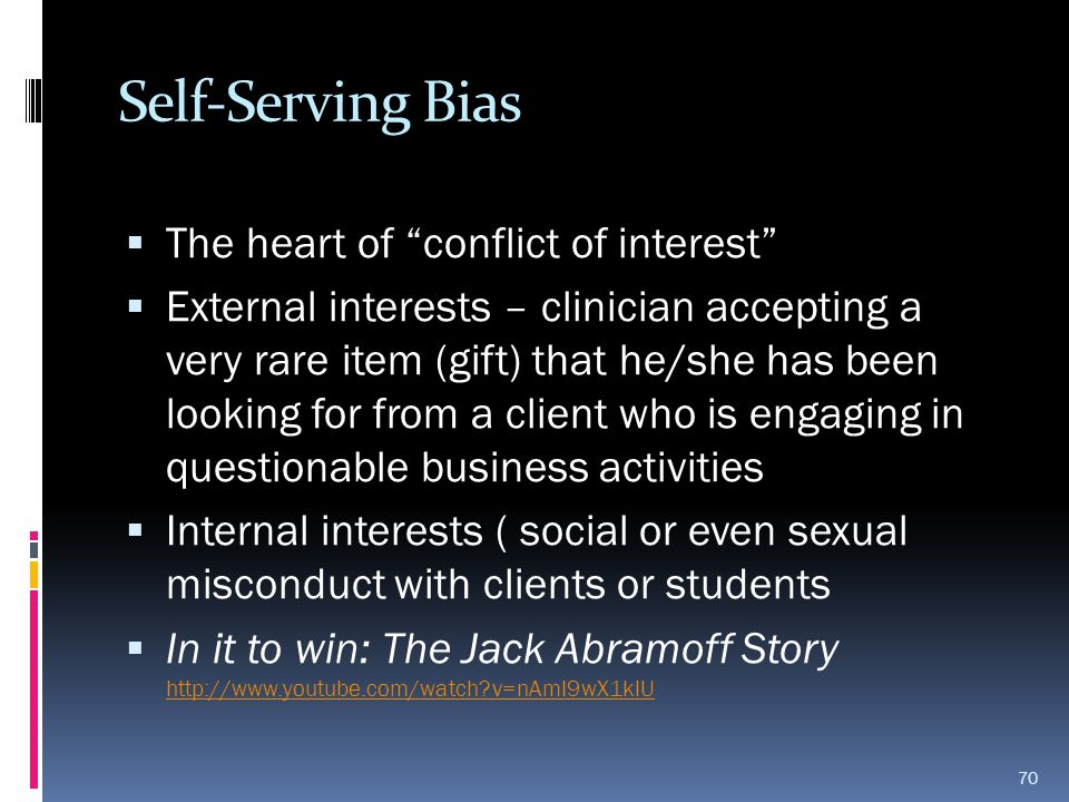 "Self-Serving Bias  The heart of ""conflict of interest""  External interests – clinician accepting a very rare item (gift) that he/she has been lookin"