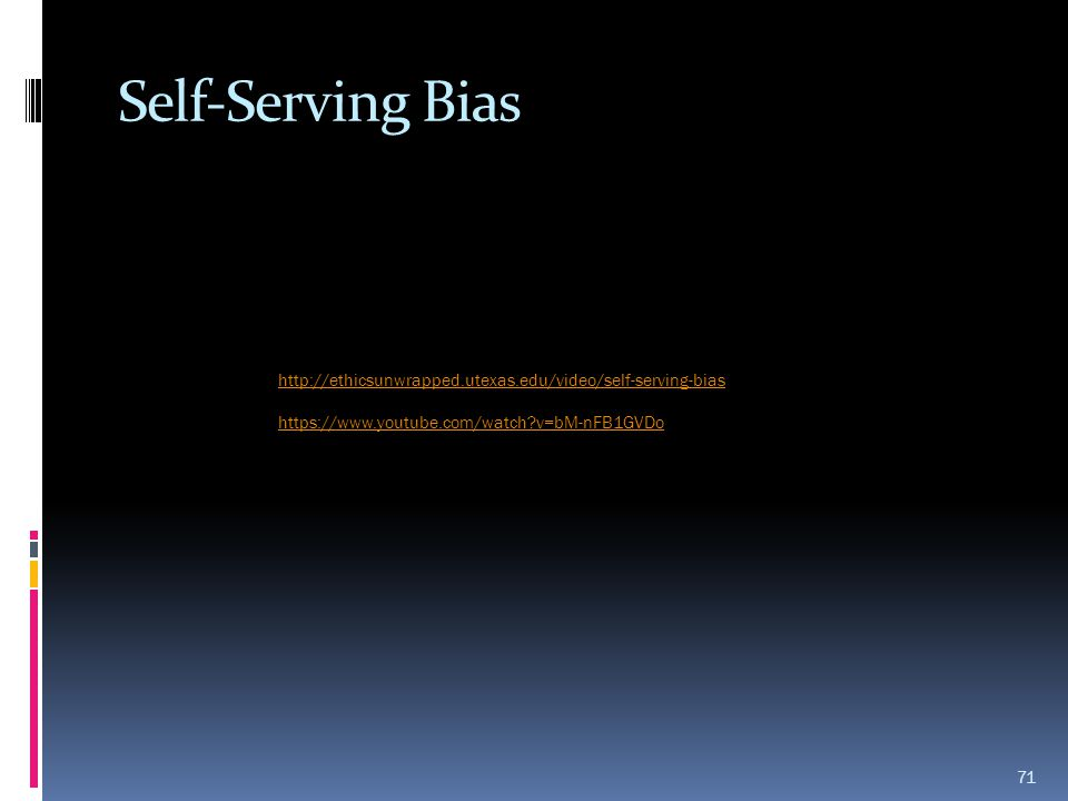 Self-Serving Bias 71 http://ethicsunwrapped.utexas.edu/video/self-serving-bias https://www.youtube.com/watch?v=bM-nFB1GVDo
