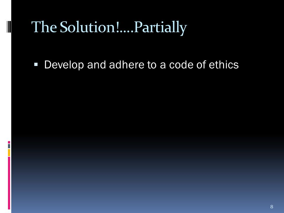 The Solution!....Partially  Develop and adhere to a code of ethics 8