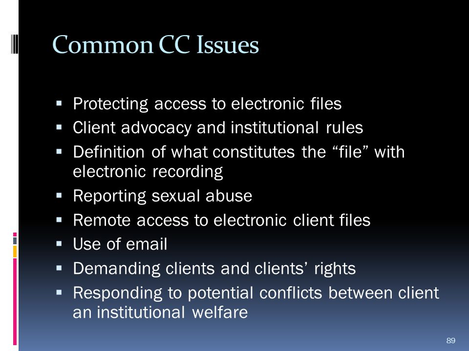 "Common CC Issues  Protecting access to electronic files  Client advocacy and institutional rules  Definition of what constitutes the ""file"" with el"