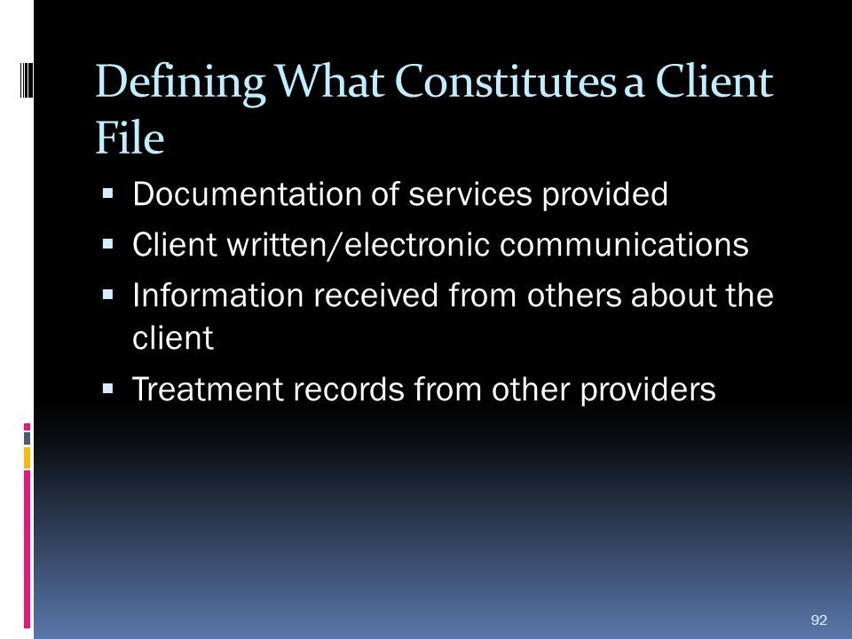 Defining What Constitutes a Client File  Documentation of services provided  Client written/electronic communications  Information received from ot