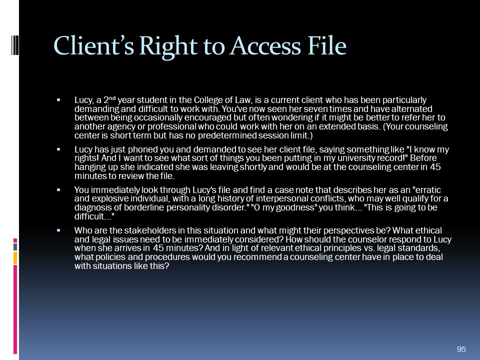 Client's Right to Access File  Lucy, a 2 nd year student in the College of Law, is a current client who has been particularly demanding and difficult