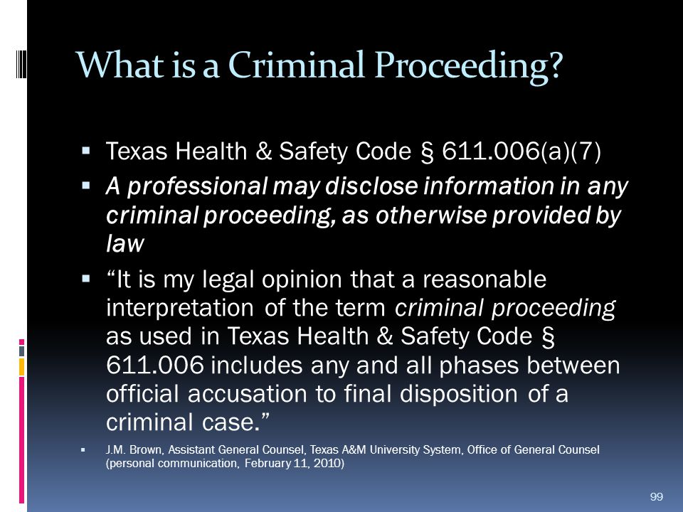 What is a Criminal Proceeding?  Texas Health & Safety Code § 611.006(a)(7)  A professional may disclose information in any criminal proceeding, as o