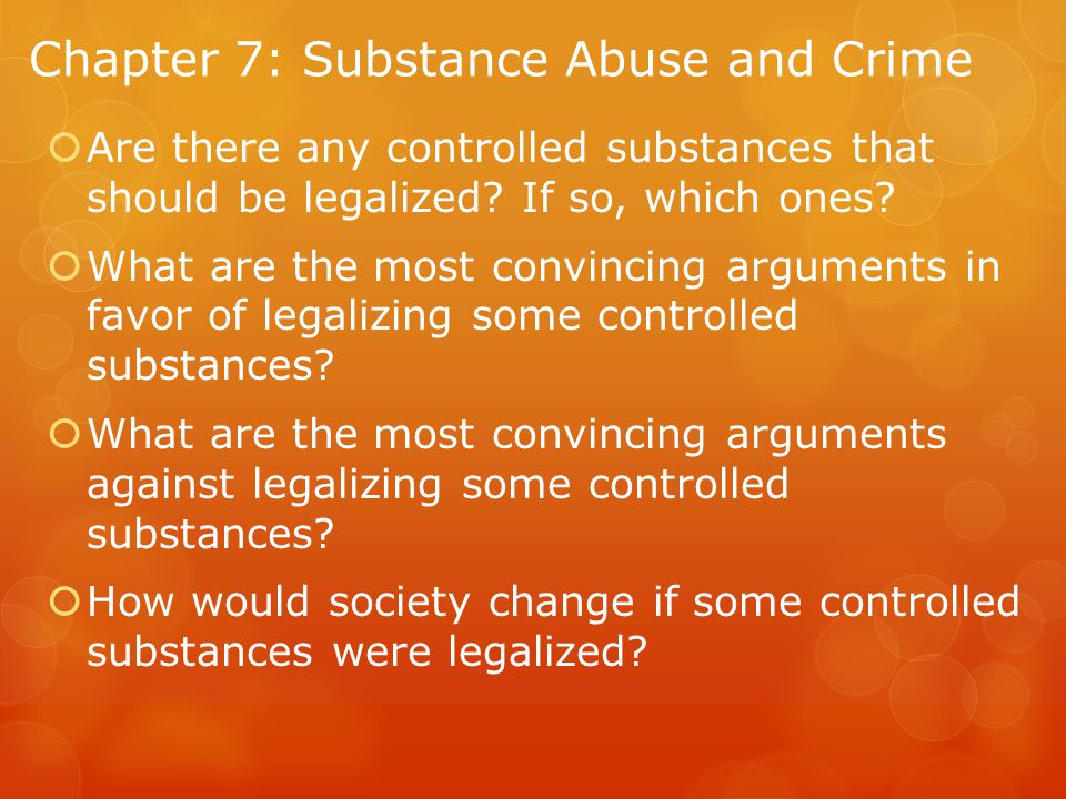 Chapter 7: Substance Abuse and Crime  Are there any controlled substances that should be legalized.
