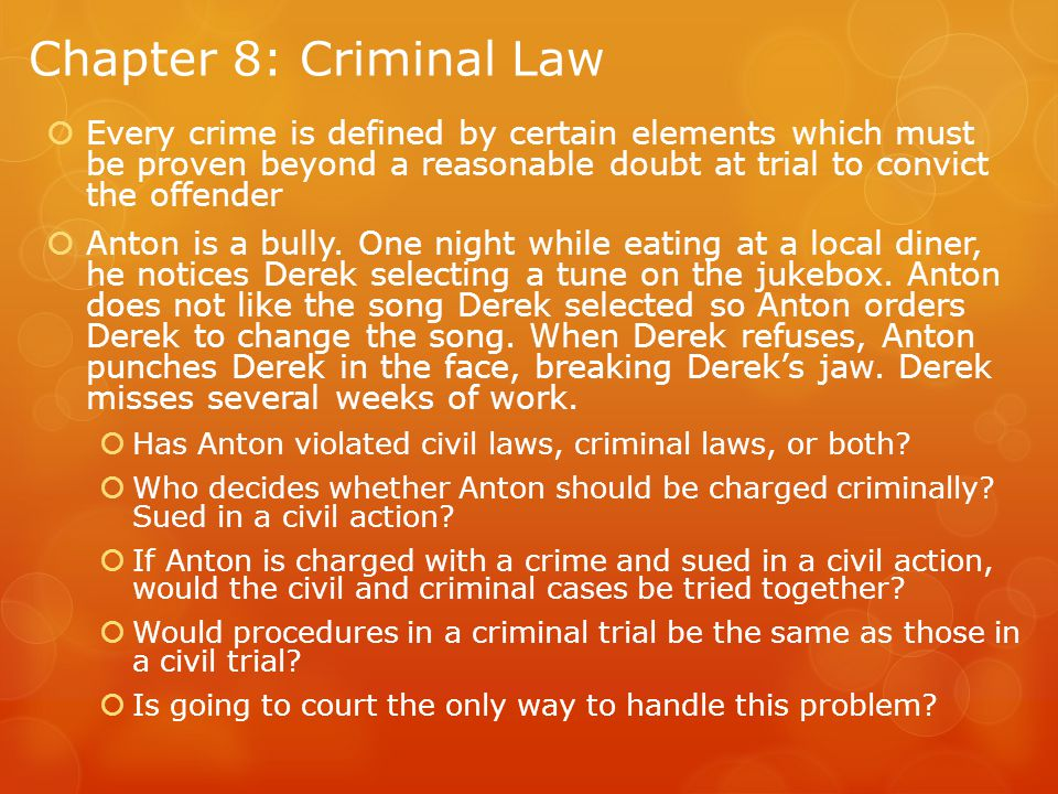 Chapter 8: Criminal Law  Every crime is defined by certain elements which must be proven beyond a reasonable doubt at trial to convict the offender  Anton is a bully.