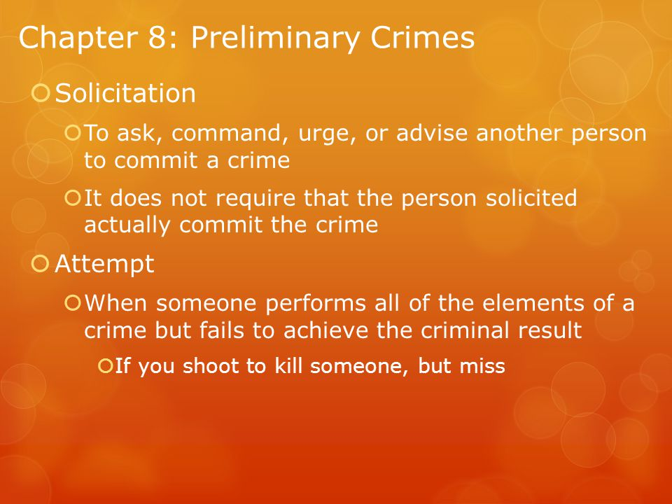 Chapter 8: Preliminary Crimes  Solicitation  To ask, command, urge, or advise another person to commit a crime  It does not require that the person solicited actually commit the crime  Attempt  When someone performs all of the elements of a crime but fails to achieve the criminal result  If you shoot to kill someone, but miss