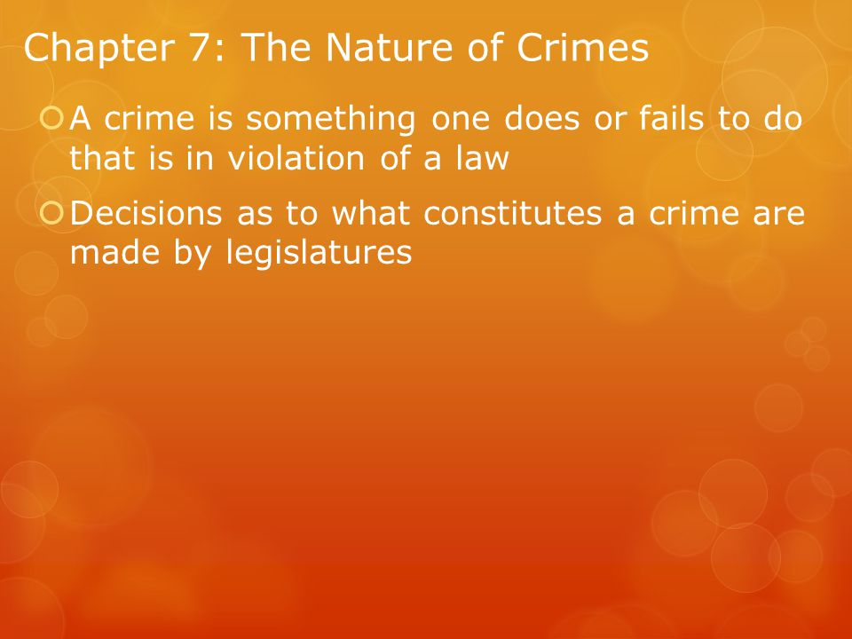 Chapter 7: The Nature of Crimes  A crime is something one does or fails to do that is in violation of a law  Decisions as to what constitutes a crime are made by legislatures