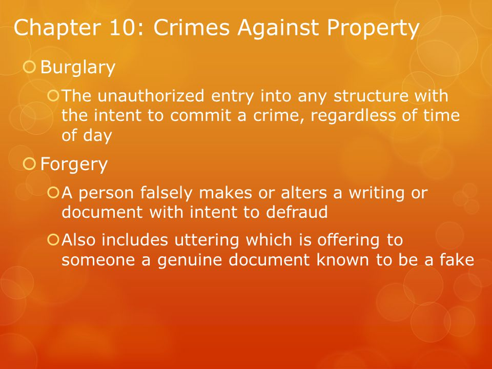 Chapter 10: Crimes Against Property  Burglary  The unauthorized entry into any structure with the intent to commit a crime, regardless of time of day  Forgery  A person falsely makes or alters a writing or document with intent to defraud  Also includes uttering which is offering to someone a genuine document known to be a fake